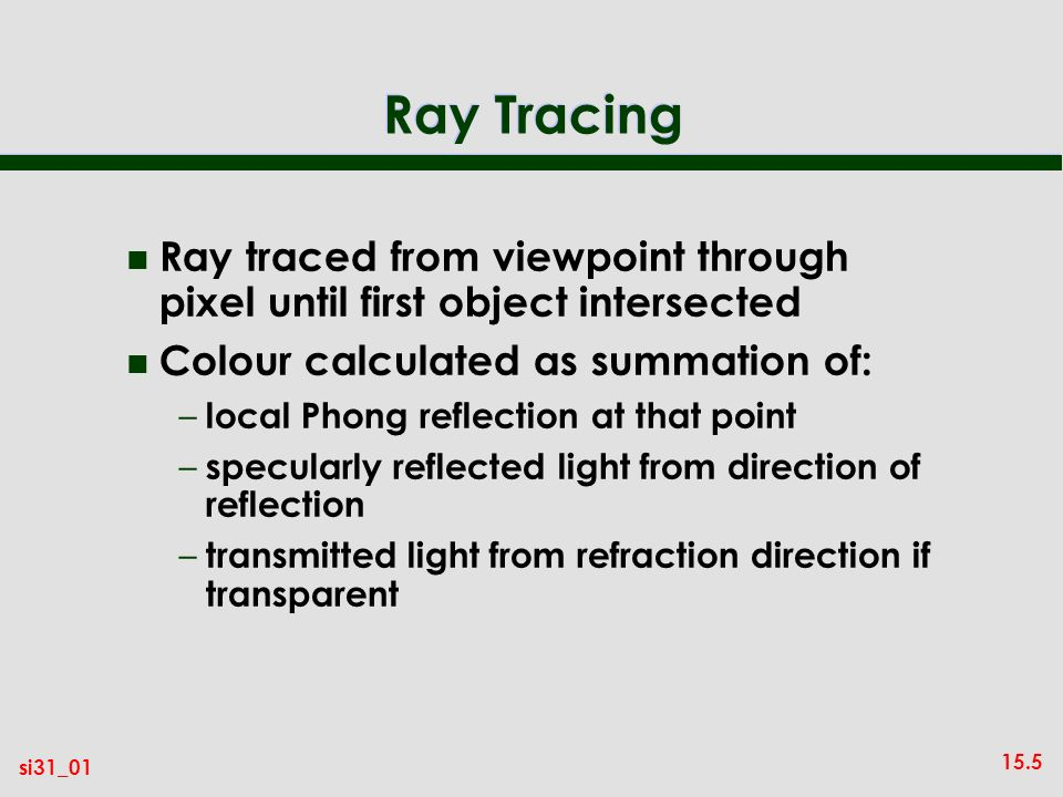 Ray Tracing Ray traced from viewpoint through pixel until first object intersected. Colour calculated as summation of:
