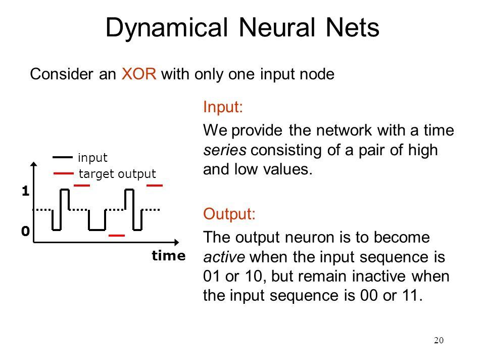 Dynamical Neural Nets Consider an XOR with only one input node Input:
