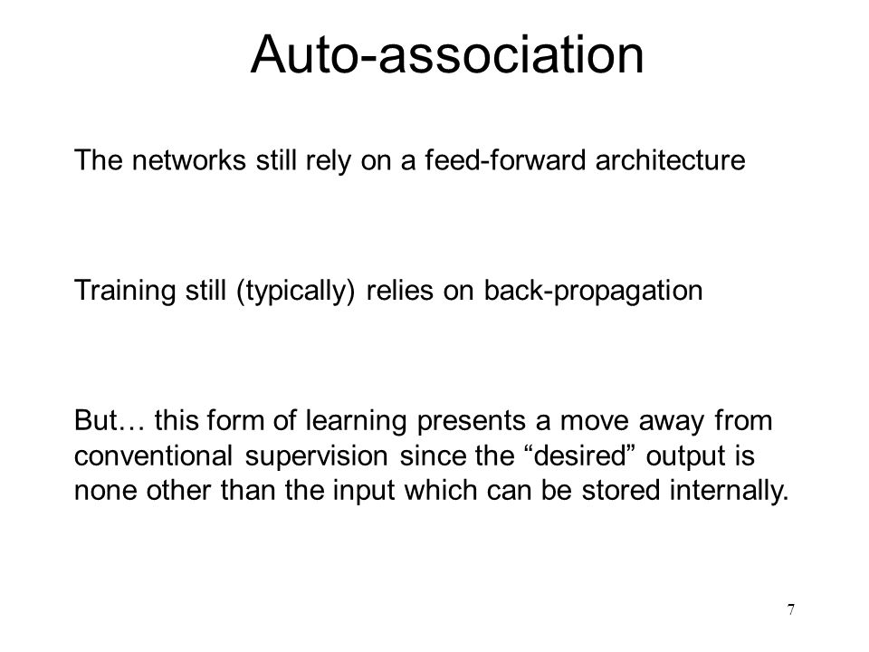 Auto-association The networks still rely on a feed-forward architecture. Training still (typically) relies on back-propagation.