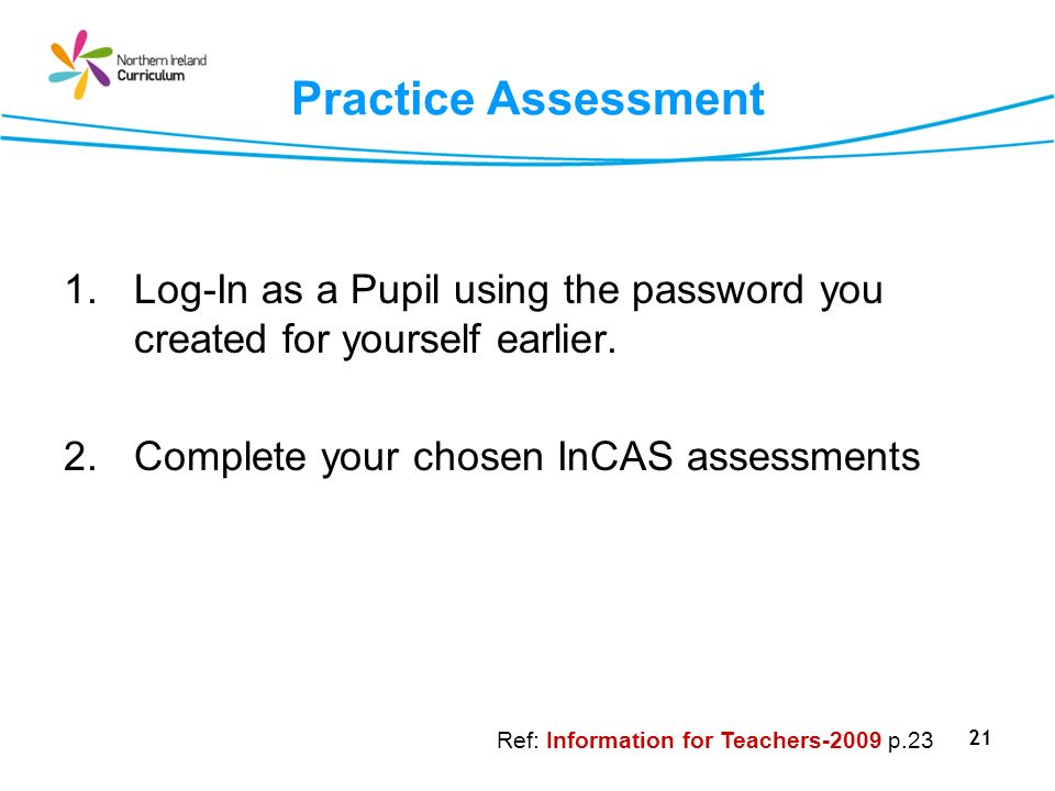 Practice Assessment Log-In as a Pupil using the password you created for yourself earlier. Complete your chosen InCAS assessments.
