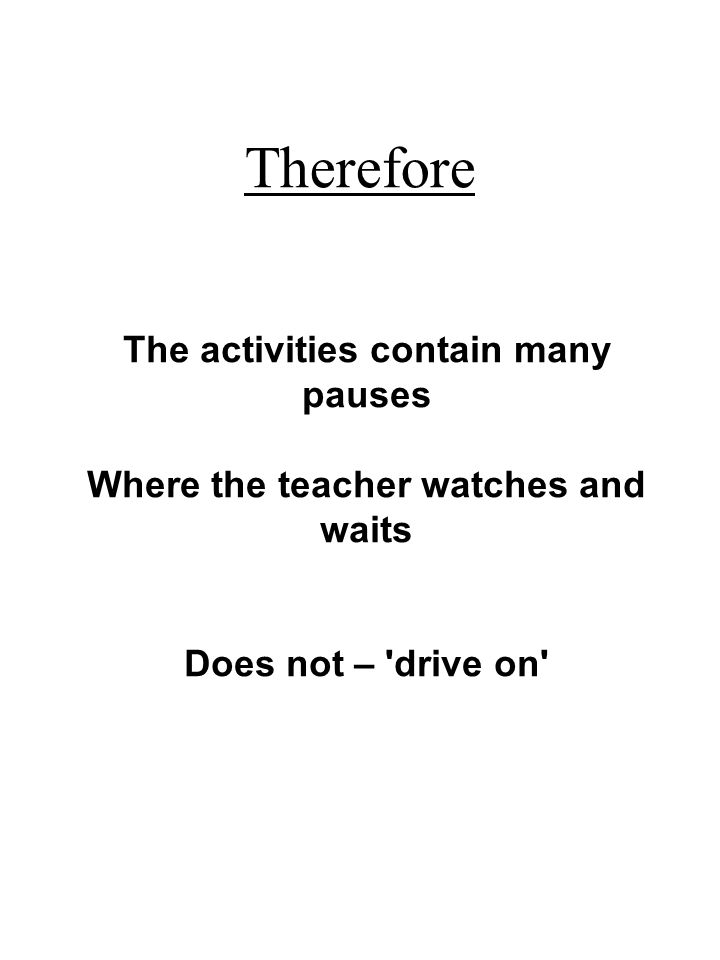 The activities contain many pauses Where the teacher watches and waits