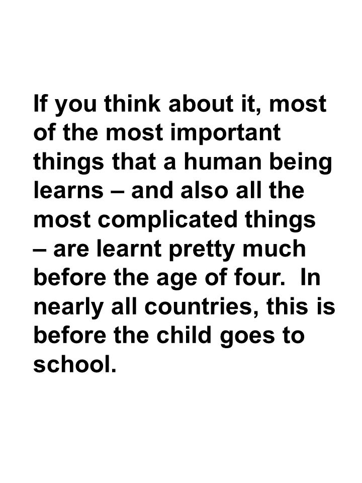 If you think about it, most of the most important things that a human being learns – and also all the most complicated things – are learnt pretty much before the age of four.