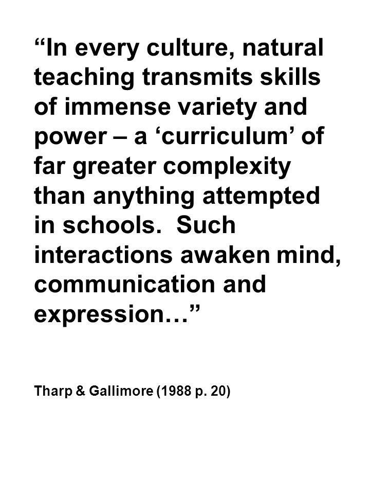 In every culture, natural teaching transmits skills of immense variety and power – a 'curriculum' of far greater complexity than anything attempted in schools. Such interactions awaken mind, communication and expression…