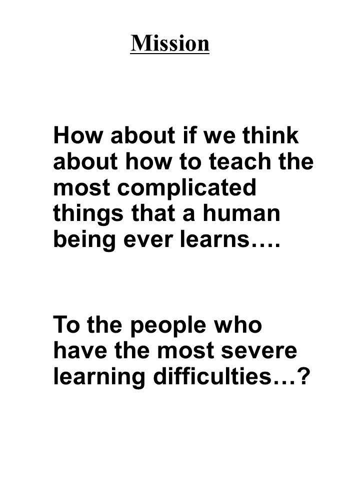 Mission How about if we think about how to teach the most complicated things that a human being ever learns….