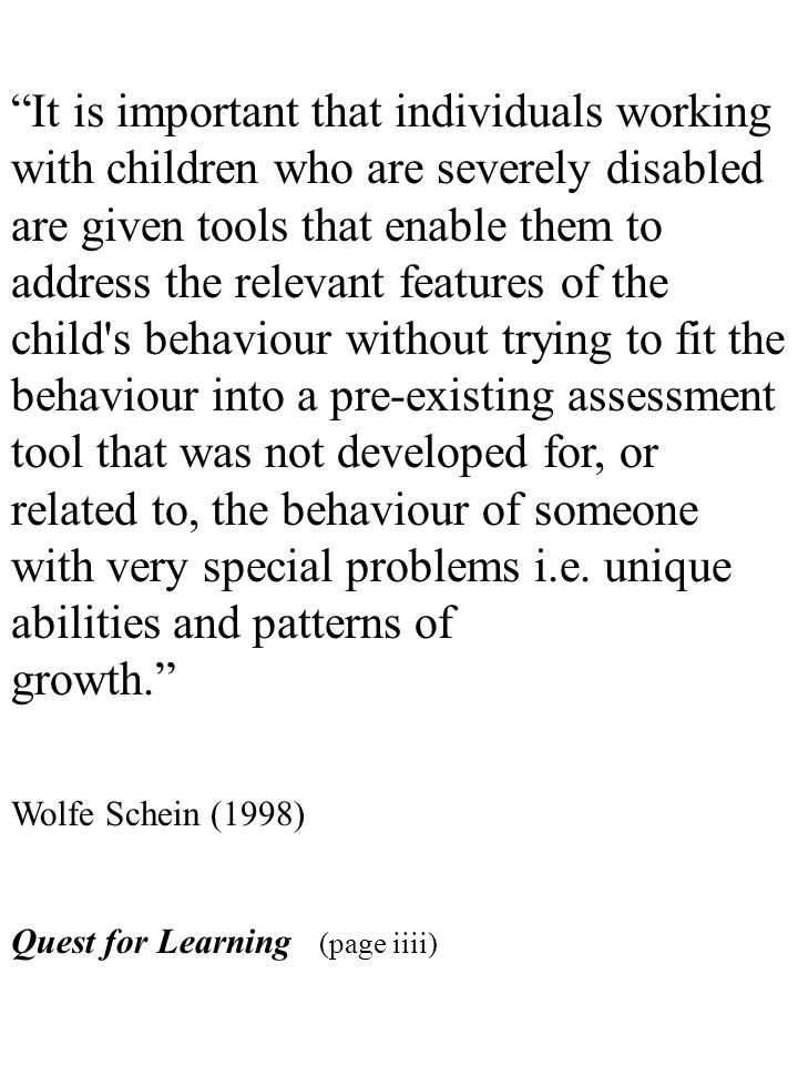 It is important that individuals working with children who are severely disabled are given tools that enable them to address the relevant features of the child s behaviour without trying to fit the behaviour into a pre-existing assessment tool that was not developed for, or related to, the behaviour of someone with very special problems i.e. unique abilities and patterns of