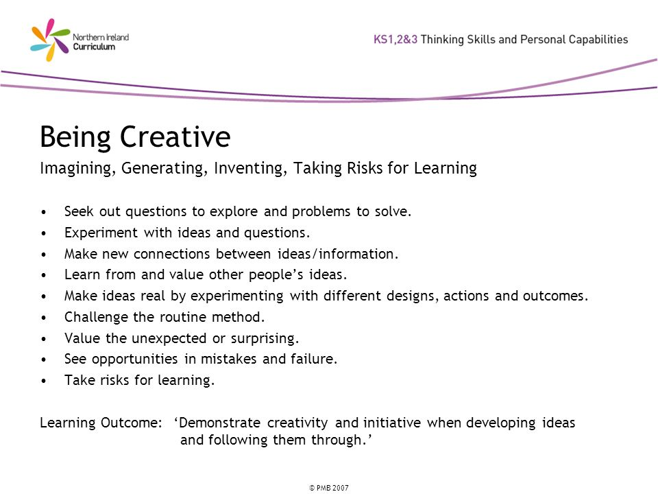 Being Creative Imagining, Generating, Inventing, Taking Risks for Learning. Seek out questions to explore and problems to solve.