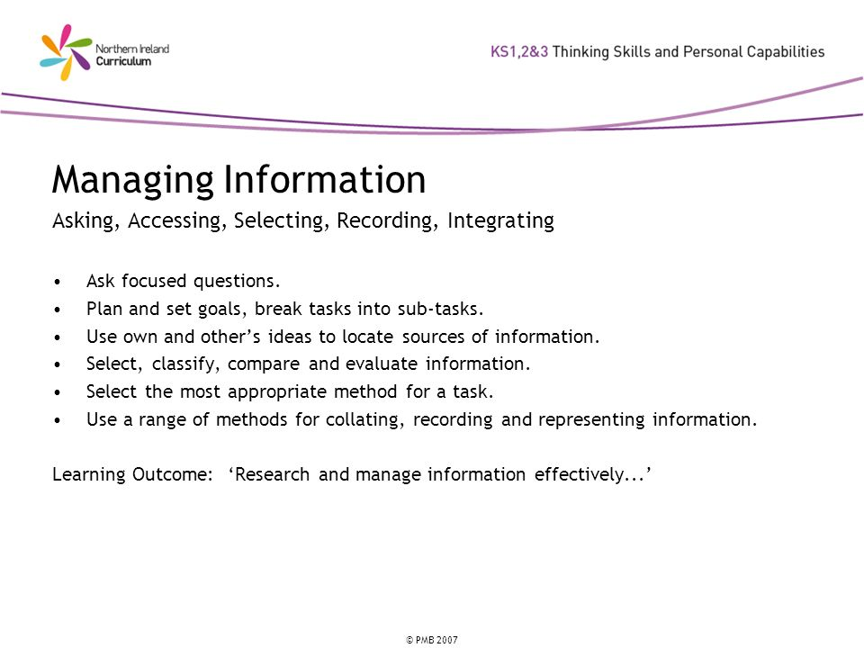 Managing Information Asking, Accessing, Selecting, Recording, Integrating. Ask focused questions. Plan and set goals, break tasks into sub-tasks.