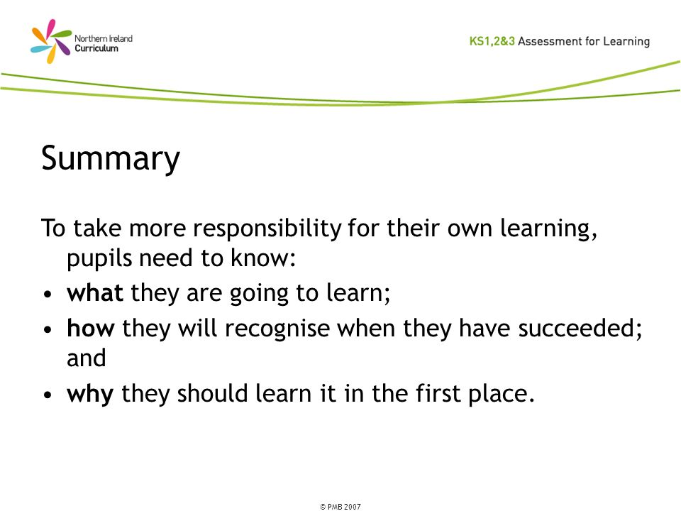 Summary To take more responsibility for their own learning, pupils need to know: what they are going to learn;