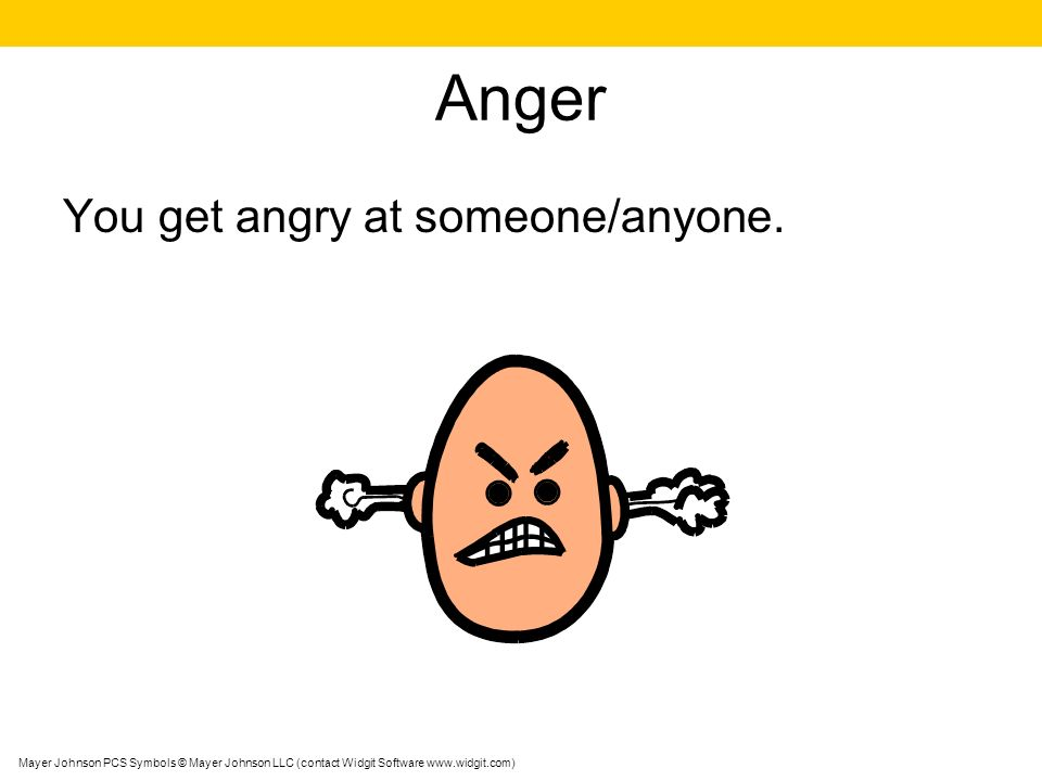 Anger You get angry at someone/anyone.