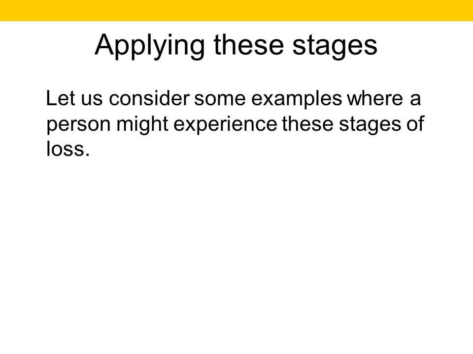 Applying these stages Let us consider some examples where a person might experience these stages of loss.