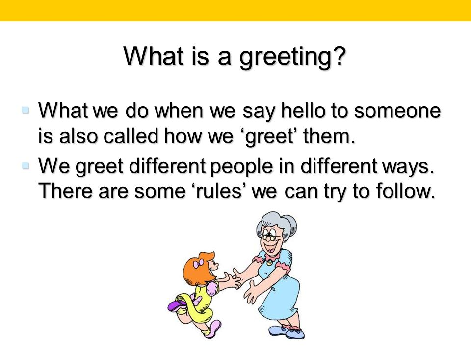 What is a greeting What we do when we say hello to someone is also called how we 'greet' them.
