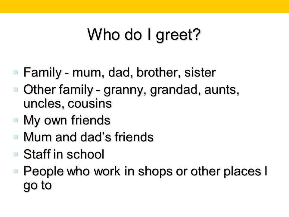 Who do I greet Family - mum, dad, brother, sister