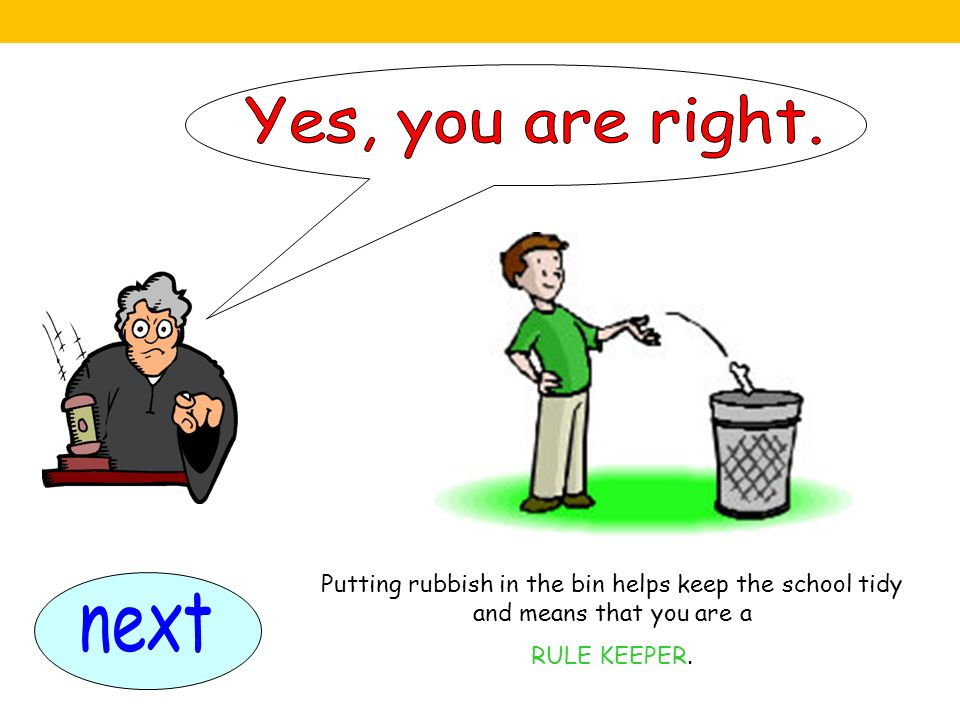 Yes, you are right. Putting rubbish in the bin helps keep the school tidy and means that you are a.