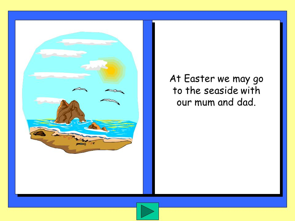 At Easter we may go to the seaside with our mum and dad.