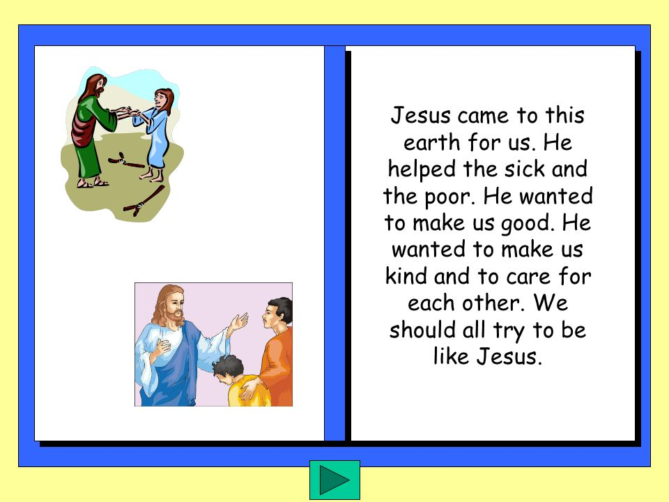 Jesus came to this earth for us. He helped the sick and the poor