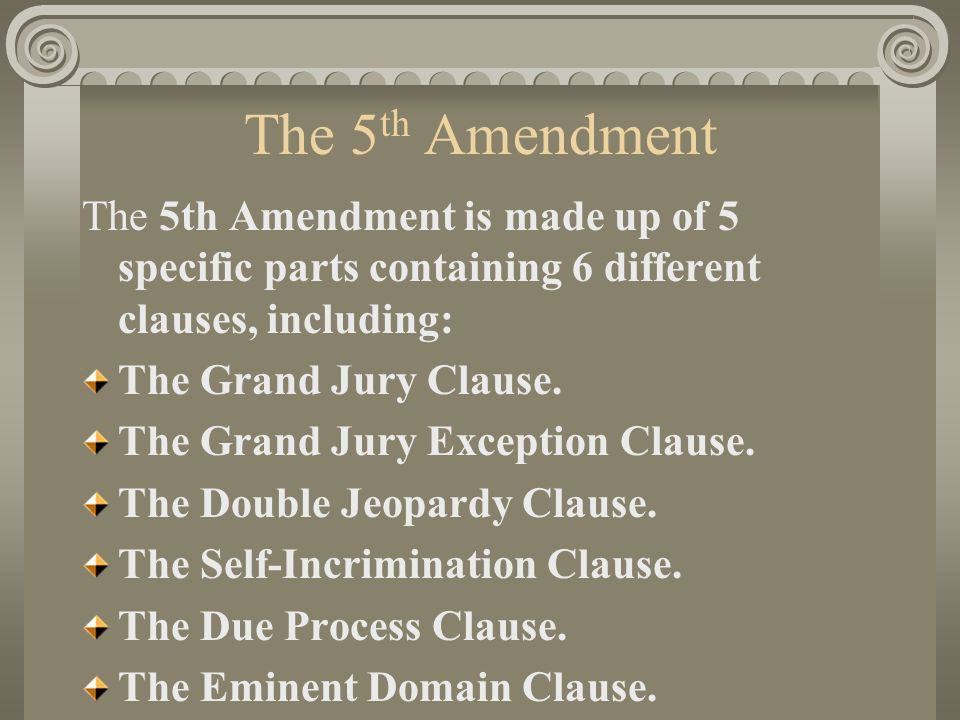 The 5th Amendment The 5th Amendment Is Made Up Of 5 Specific Parts Containing 6 Different Clauses Including The Grand Jury Clause