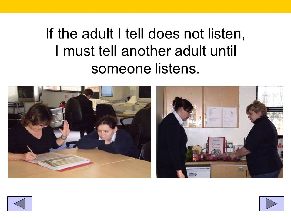 If the adult I tell does not listen, I must tell another adult until someone listens.