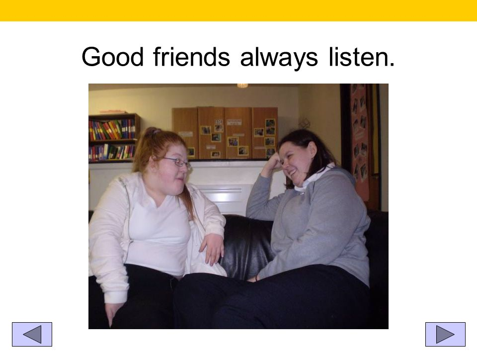Good friends always listen.