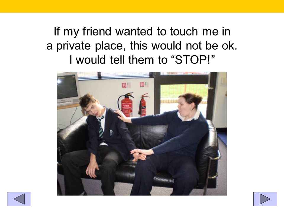 If my friend wanted to touch me in a private place, this would not be ok.