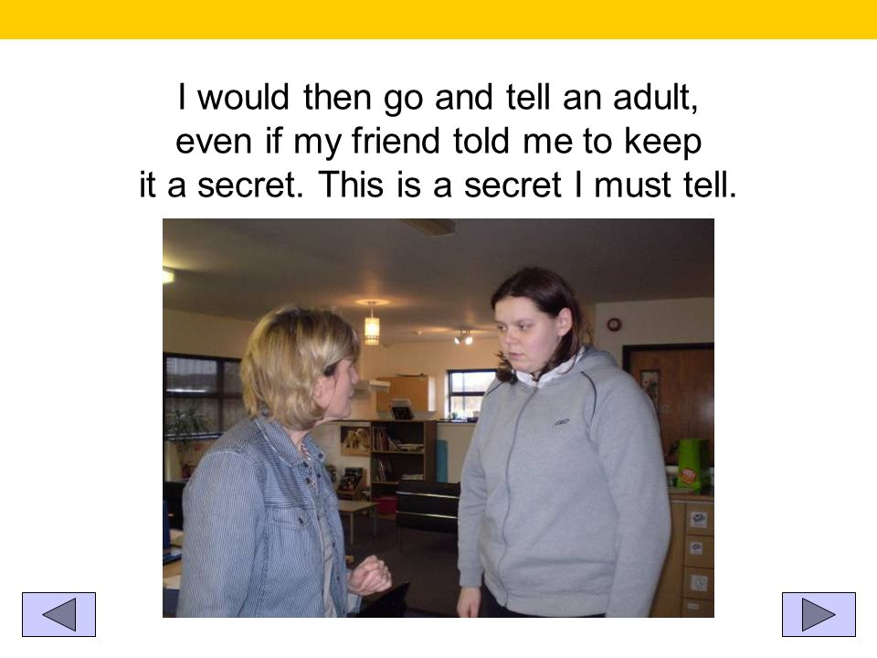 I would then go and tell an adult, even if my friend told me to keep it a secret.