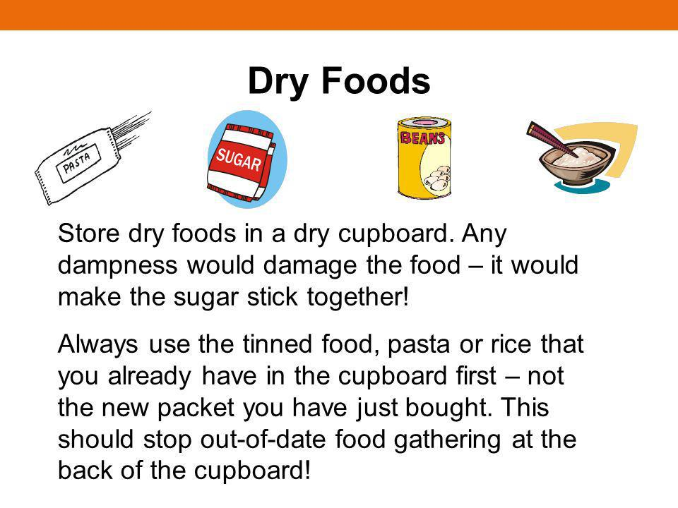 Dry FoodsStore dry foods in a dry cupboard. Any dampness would damage the food – it would make the sugar stick together!