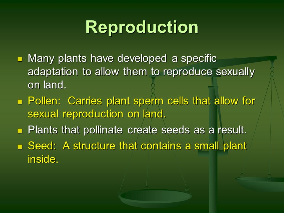Reproduction Many plants have developed a specific adaptation to allow them to reproduce sexually on land.