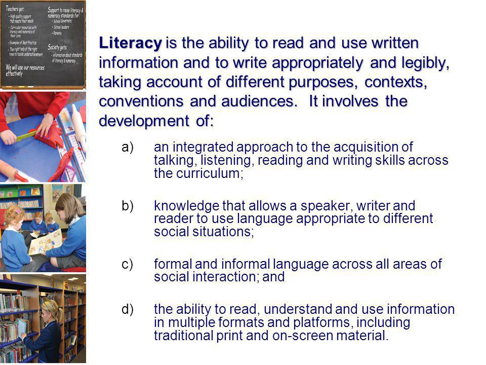 Literacy is the ability to read and use written information and to write appropriately and legibly, taking account of different purposes, contexts, conventions and audiences. It involves the development of: