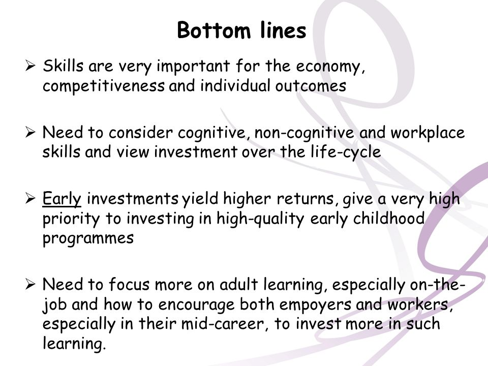 Bottom lines Skills are very important for the economy, competitiveness and individual outcomes.