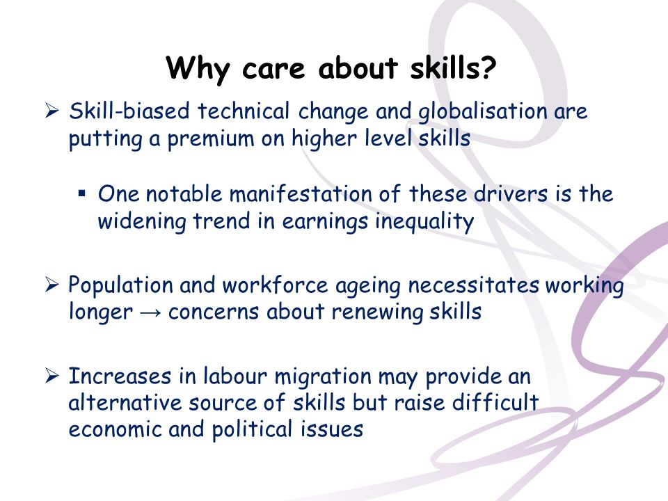 Why care about skills Skill-biased technical change and globalisation are putting a premium on higher level skills.