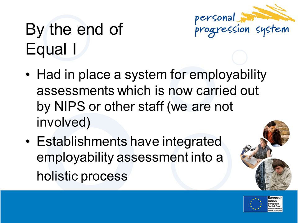 By the end of Equal I Had in place a system for employability assessments which is now carried out by NIPS or other staff (we are not involved)