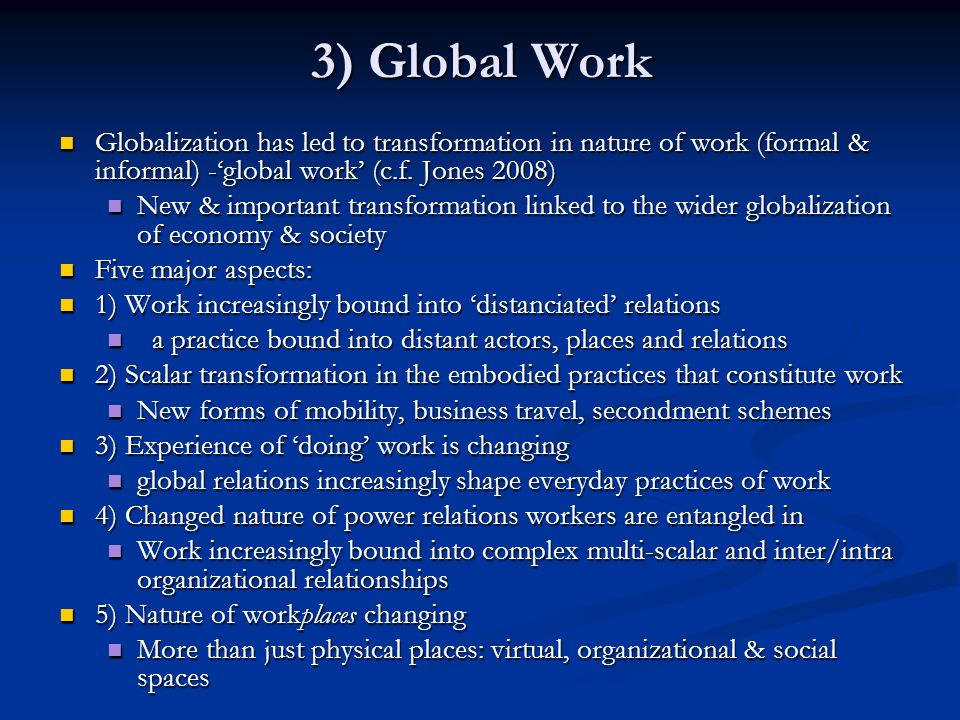 3) Global Work Globalization has led to transformation in nature of work (formal & informal) -'global work' (c.f. Jones 2008)