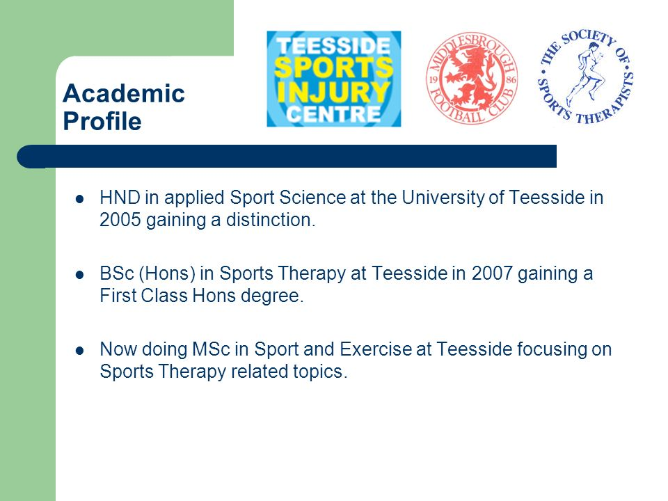 Academic Profile HND in applied Sport Science at the University of Teesside in 2005 gaining a distinction.