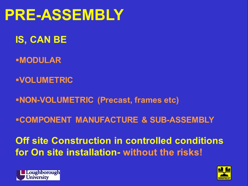 PRE-ASSEMBLY IS, CAN BE. MODULAR. VOLUMETRIC. NON-VOLUMETRIC (Precast, frames etc) COMPONENT MANUFACTURE & SUB-ASSEMBLY.
