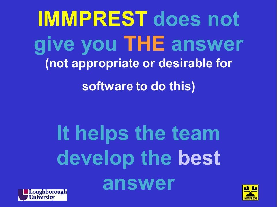 IMMPREST does not give you THE answer (not appropriate or desirable for software to do this) It helps the team develop the best answer