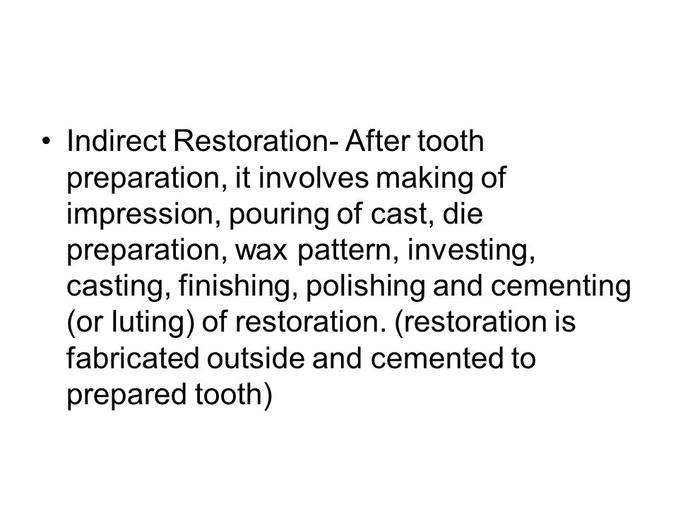 Indirect Restoration- After tooth preparation, it involves making of impression, pouring of cast, die preparation, wax pattern, investing, casting, finishing, polishing and cementing (or luting) of restoration.