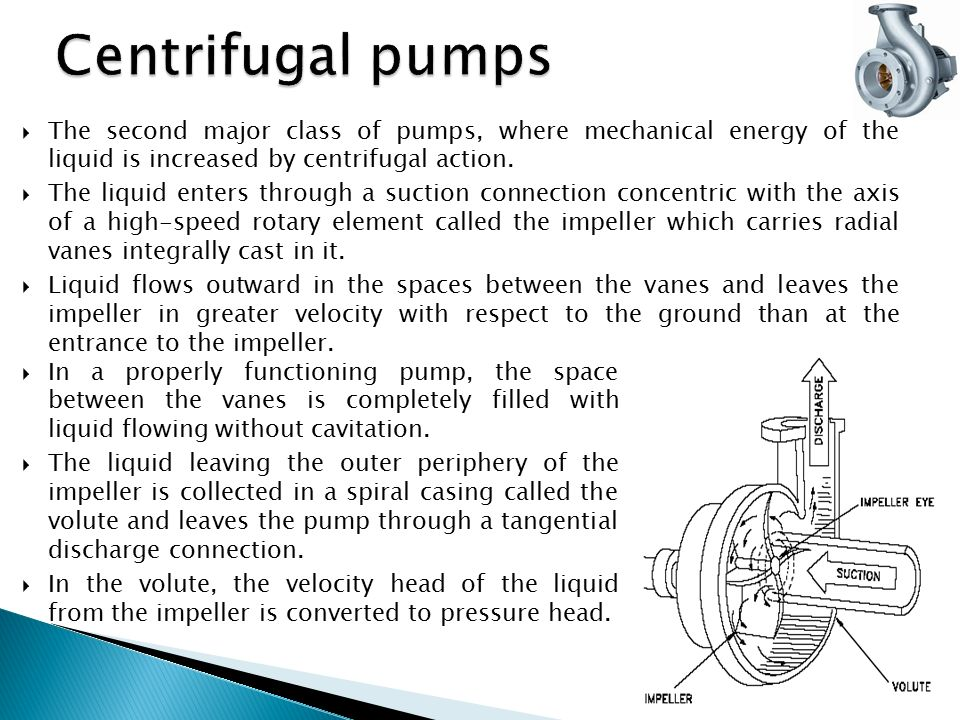 Centrifugal pumps The second major class of pumps, where mechanical energy of the liquid is increased by centrifugal action.