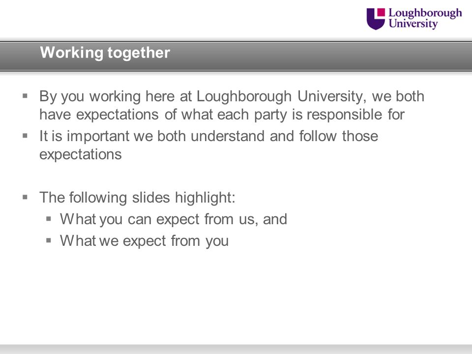 Working together By you working here at Loughborough University, we both have expectations of what each party is responsible for.