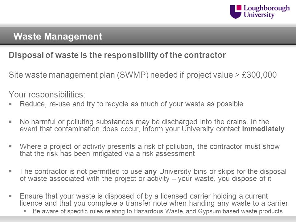Waste Management Disposal of waste is the responsibility of the contractor. Site waste management plan (SWMP) needed if project value > £300,000.