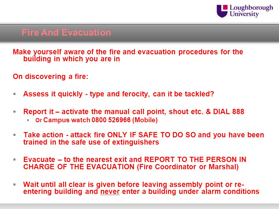 Fire And Evacuation Make yourself aware of the fire and evacuation procedures for the building in which you are in.