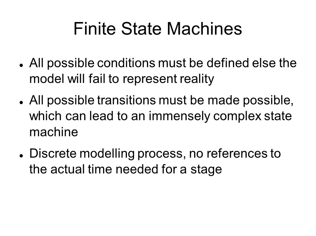 Finite State Machines All possible conditions must be defined else the model will fail to represent reality.