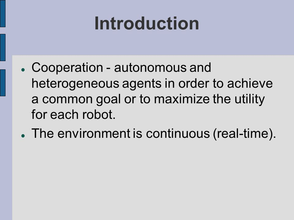 Introduction Cooperation - autonomous and heterogeneous agents in order to achieve a common goal or to maximize the utility for each robot.