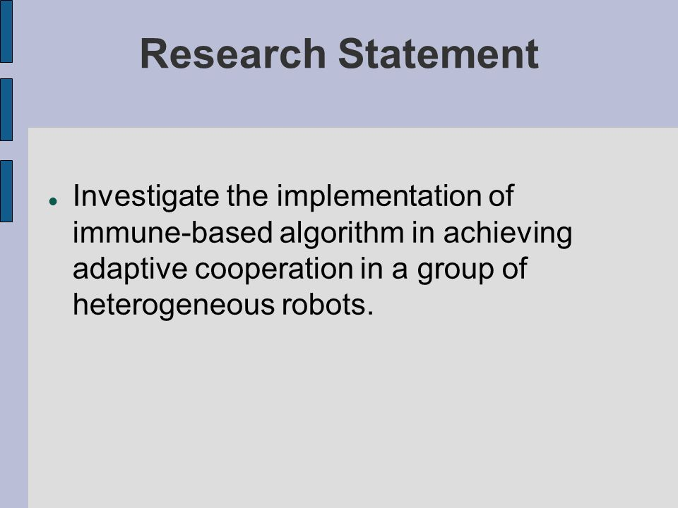 Research Statement Investigate the implementation of immune-based algorithm in achieving adaptive cooperation in a group of heterogeneous robots.