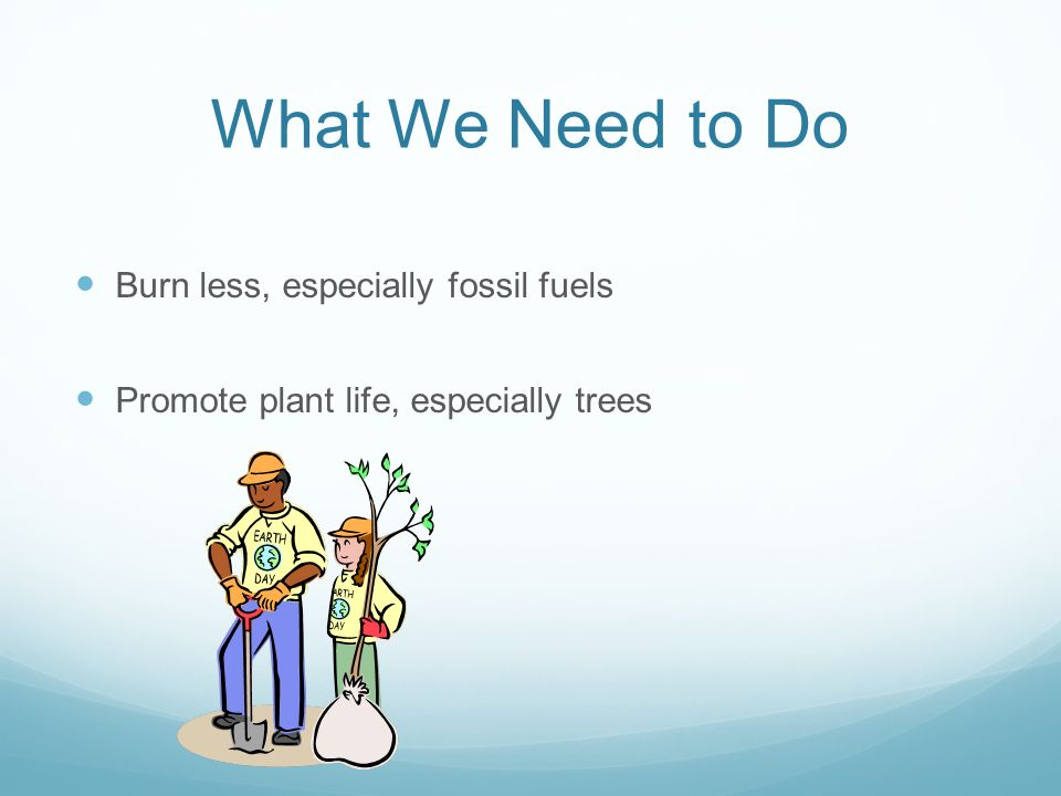 What We Need to Do Burn less, especially fossil fuels