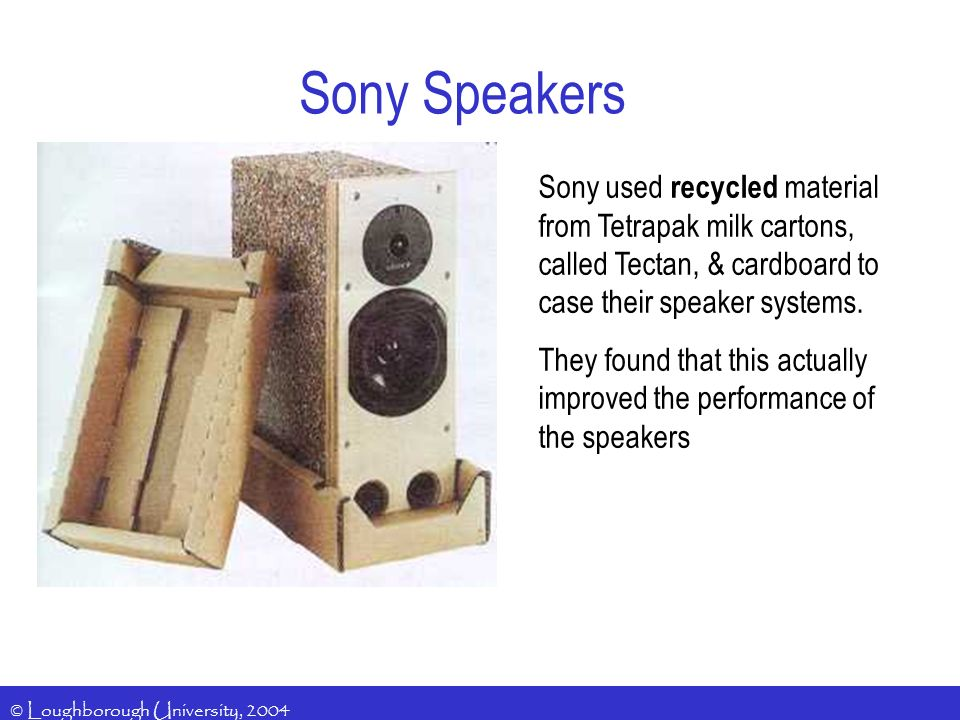 Sony Speakers Sony used recycled material from Tetrapak milk cartons, called Tectan, & cardboard to case their speaker systems.
