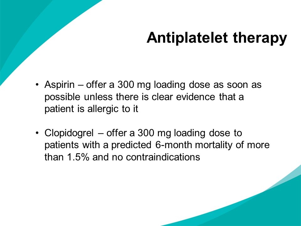Antiplatelet therapy Aspirin – offer a 300 mg loading dose as soon as possible unless there is clear evidence that a patient is allergic to it.