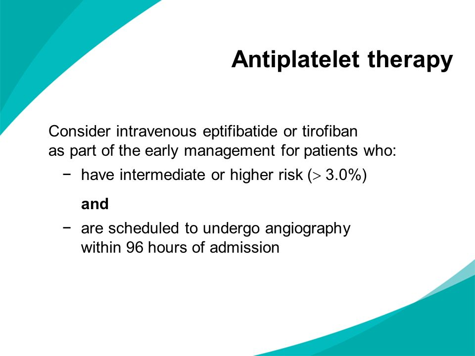 Antiplatelet therapy Consider intravenous eptifibatide or tirofiban as part of the early management for patients who: