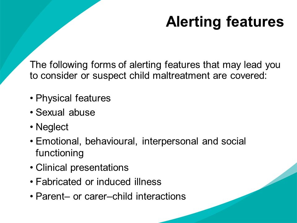Alerting features The following forms of alerting features that may lead you to consider or suspect child maltreatment are covered: