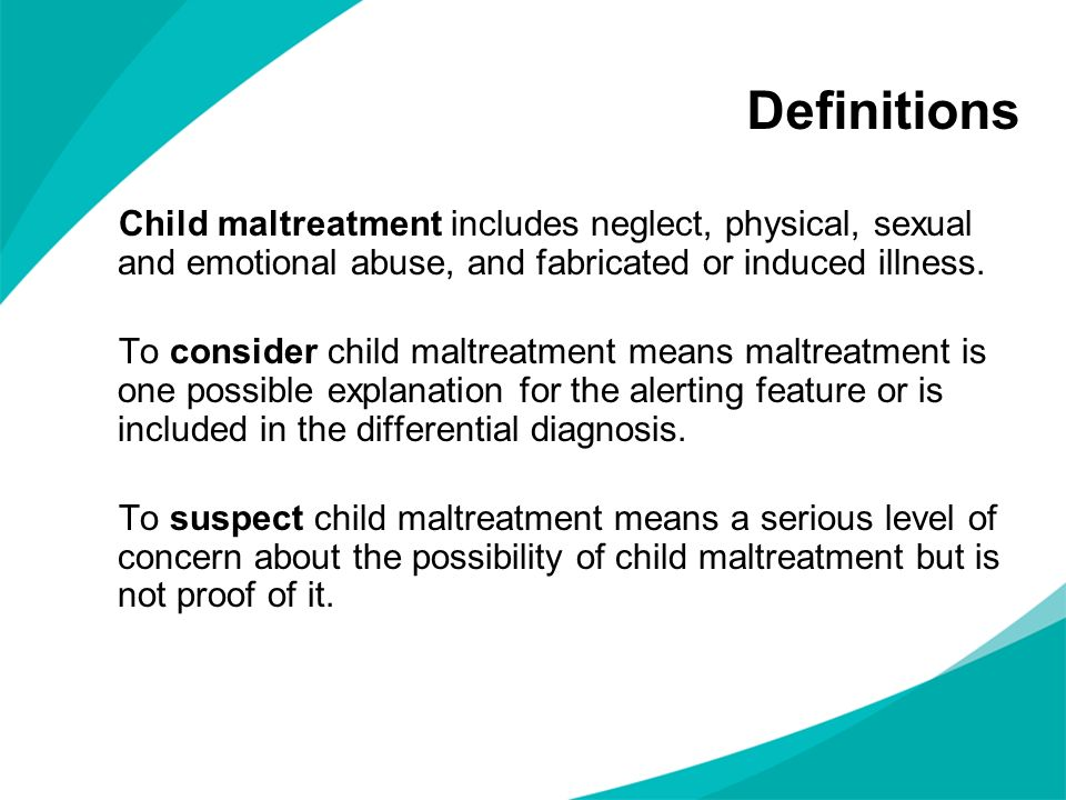 Definitions Child maltreatment includes neglect, physical, sexual and emotional abuse, and fabricated or induced illness.