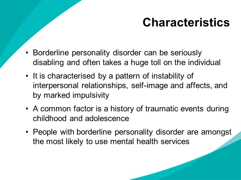 CharacteristicsBorderline personality disorder can be seriously disabling and often takes a huge toll on the individual.
