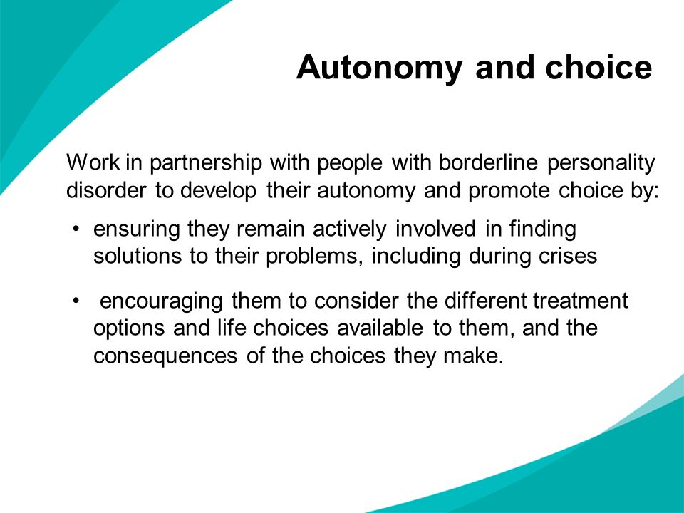 Autonomy and choiceWork in partnership with people with borderline personality disorder to develop their autonomy and promote choice by: